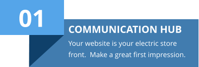 01 COMMUNICATION HUB Your website is your electric store front.  Make a great first impression.