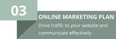 03 ONLINE MARKETING PLAN Drive traffic to your website and communicate effectively.