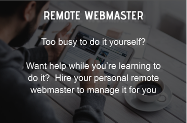 REMOTE WEBMASTER Too busy to do it yourself?  Want help while you're learning to do it?  Hire your personal remote webmaster to manage it for you