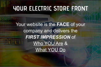 YOUR ELECTRIC STORE FRONT Your website is the FACE of your company and delivers the  FIRST IMPRESSION of  Who YOU Are & What YOU Do