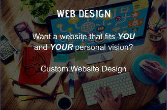 WEB DESIGN Want a website that fits YOU and YOUR personal vision?  Custom Website Design