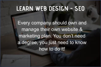 LEARN WEB DESIGN - SEO Every company should own and manage their own website & marketing plan. You don't need a degree, you just need to know how to do it!